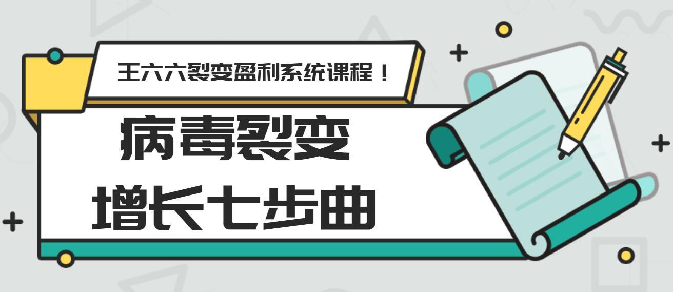 王六六裂变盈利系统课程第五课:病毒裂变增长七步曲