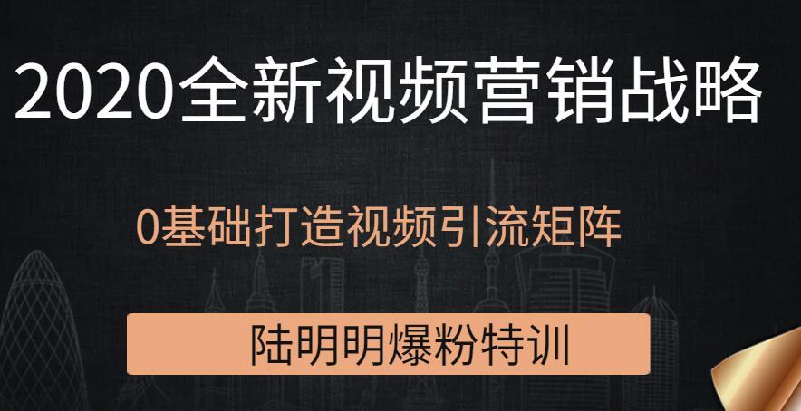 陆明明爆粉特训:2020全新视频营销战略,0基础打造视频引流矩阵
