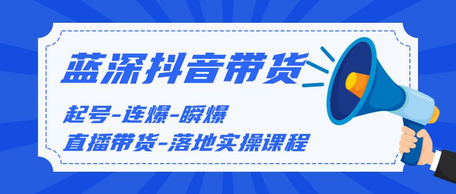 蓝深传媒2020抖音带货,起号-连爆-瞬爆-直播带货-落地实操课程(价值1980元)