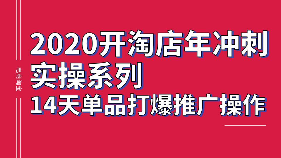 2020淘宝冲刺实操系列,14天单品打爆推广操作,抖音拉爆销量核心技巧