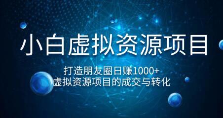 小白虚拟资源项目,打造朋友圈日赚1000+,虚拟资源项目的成交与转化(完结)