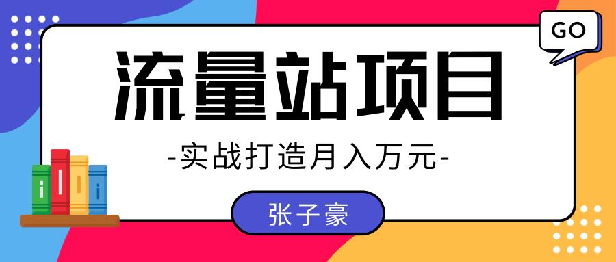 张子豪:实战打造月入万元的流量站的项目,项目不耗时间,可长期操作!