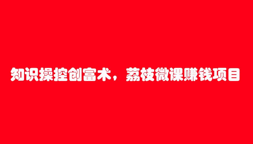 知识操控创富术,荔枝微课赚钱项目(7节视频课)