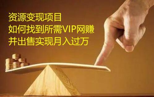 资源变现项目,如何找到所需VIP网赚资源并出售实现月入万
