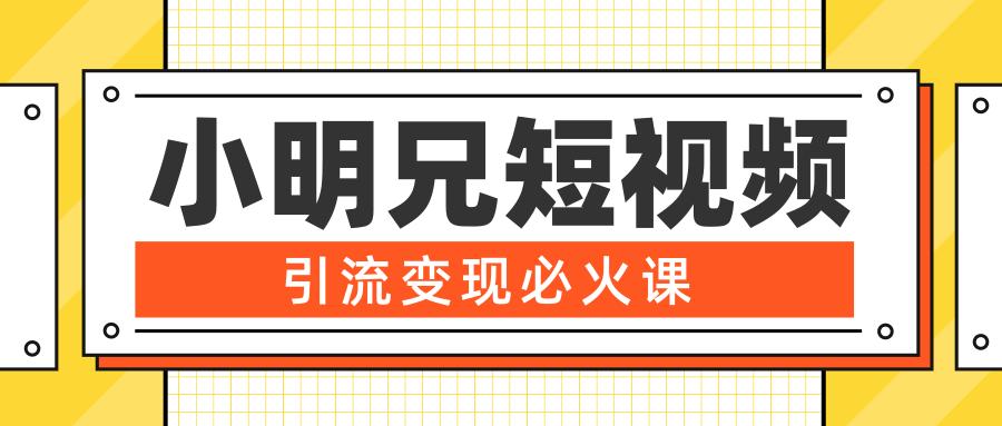 小明兄短视频引流变现必火课,最强DOU+玩法 超级变现法则,两天直播间涨粉20W+