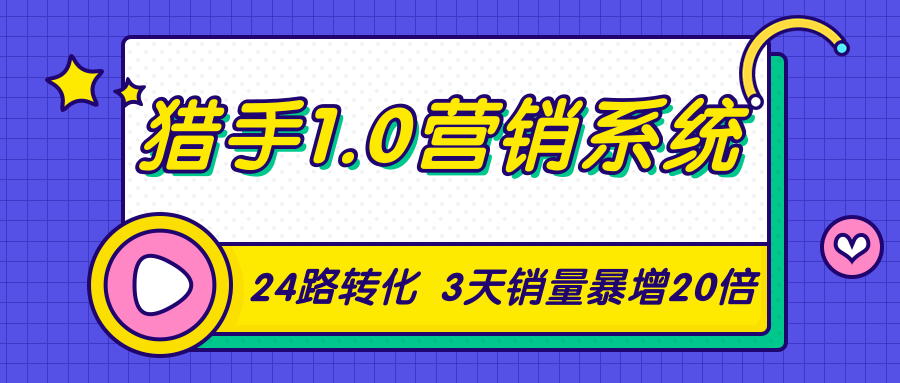 猎手1.0营销系统,从0到1,营销实战课,24路转化秘诀3天销量暴增20倍