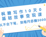 枫糖写作10天0基础故事变现课:从不会下笔,到每月多赚5000+(10节视频课)