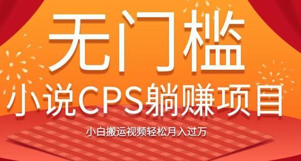 无门槛小说CPS躺赚项目,小白搬运视频轻松月入过万